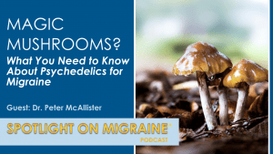 Magic Mushrooms? What you need to know about psychedelics fo rmigraine with guest Dr. Peter McAllister - Spotlight on Migraine